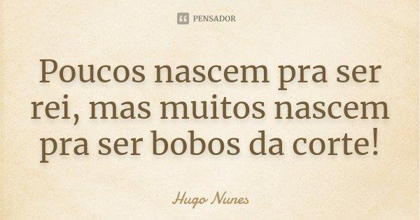 Poucos nascem pra ser rei, mas muitos nascem pra ser bobos da corte!... Frase de Hugo Nunes.