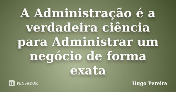 A Administração é a verdadeira ciência para Administrar um negócio de forma exata... Frase de Hugo Pereira.