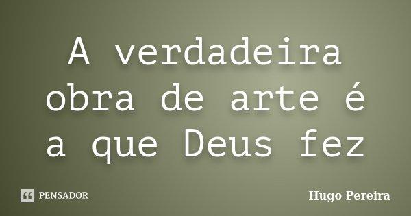 A verdadeira obra de arte é a que Deus fez... Frase de Hugo Pereira.
