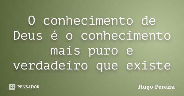 O conhecimento de Deus é o conhecimento mais puro e verdadeiro que existe... Frase de Hugo Pereira.