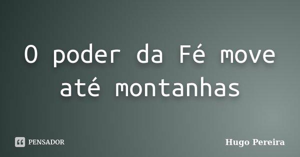 O poder da Fé move até montanhas... Frase de Hugo Pereira.
