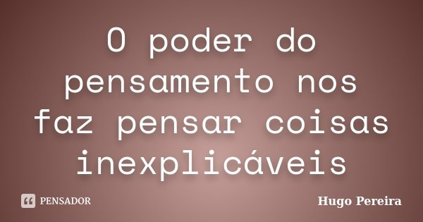 O poder do pensamento nos faz pensar coisas inexplicáveis... Frase de Hugo Pereira.