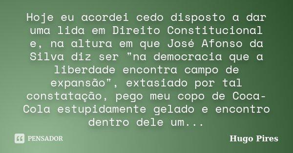 """Hoje eu acordei cedo disposto a dar uma lida em Direito Constitucional e, na altura em que José Afonso da Silva diz ser """"na democracia que a liberdade enco... Frase de HUGO PIRES."""