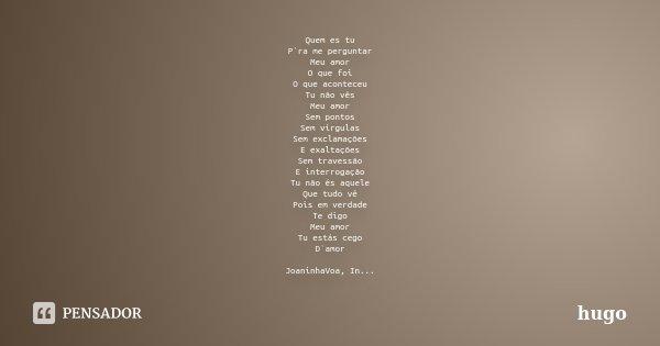 Quem es tu P`ra me perguntar Meu amor O que foi O que aconteceu Tu não vês Meu amor Sem pontos Sem vírgulas Sem exclamações E exaltações Sem travessão E interro... Frase de hugo.