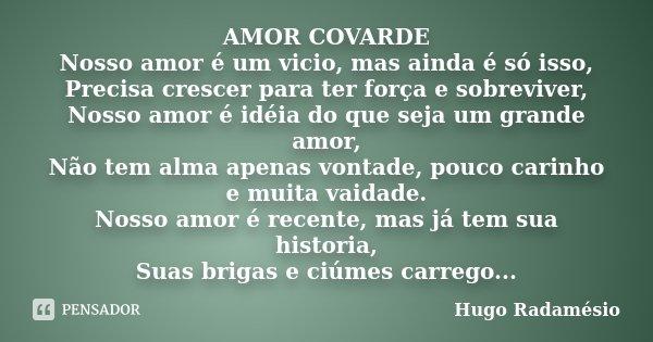 AMOR COVARDE Nosso amor é um vicio, mas ainda é só isso, Precisa crescer para ter força e sobreviver, Nosso amor é idéia do que seja um grande amor, Não tem alm... Frase de Hugo Radamésio.