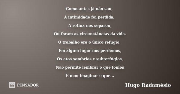 Como antes já não sou, A intimidade foi perdida, A rotina nos separou, Ou foram as circunstâncias da vida. O trabalho era o único refugio, Em algum lugar nos pe... Frase de Hugo Radamésio.