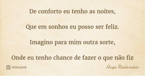 De conforto eu tenho as noites, Que em sonhos eu posso ser feliz. Imagino para mim outra sorte, Onde eu tenho chance de fazer o que não fiz... Frase de Hugo Radamésio.
