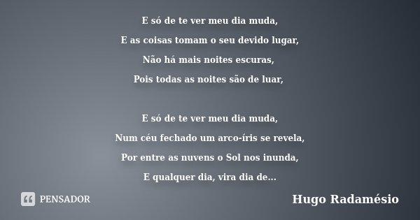 E só de te ver meu dia muda, E as coisas tomam o seu devido lugar, Não há mais noites escuras, Pois todas as noites são de luar, E só de te ver meu dia muda, Nu... Frase de Hugo Radamésio.