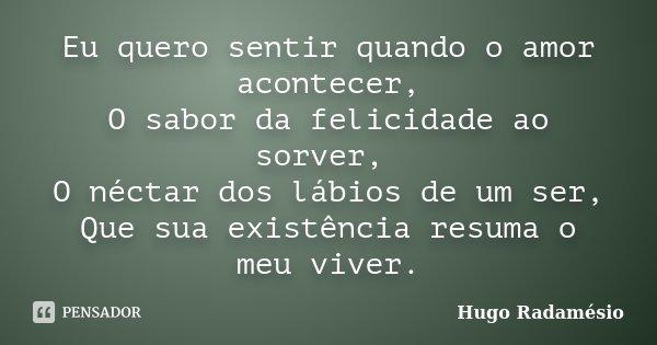"""Eu quero sentir quando o amor acontecer, O sabor da felicidade ao sorver, O néctar dos lábios de um ser, Que sua existência resuma o meu viver.""""... Frase de Hugo Radamésio."""