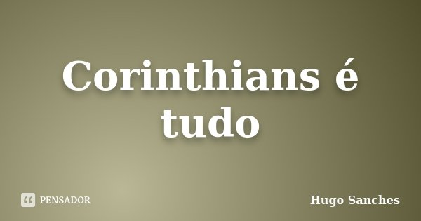 Corinthians é tudo... Frase de Hugo Sanches.