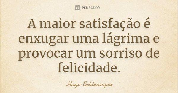 A maior satisfação é enxugar uma lágrima e provocar um sorriso de felicidade.... Frase de Hugo Schlesinger.