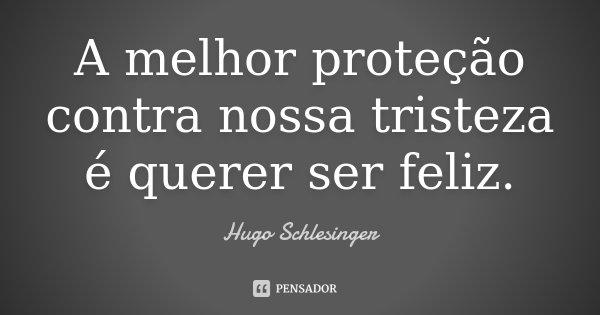 A melhor proteção contra nossa tristeza é querer ser feliz.... Frase de Hugo Schlesinger.
