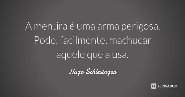 A mentira é uma arma perigosa. Pode, facilmente, machucar aquele que a usa.... Frase de Hugo Schlesinger.