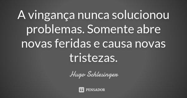 A vingança nunca solucionou problemas. Somente abre novas feridas e causa novas tristezas.... Frase de Hugo Schlesinger.