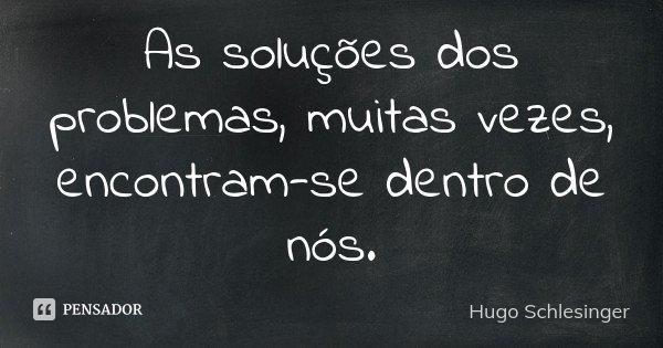 As soluções dos problemas, muitas vezes, encontram-se dentro de nós.... Frase de Hugo Schlesinger.