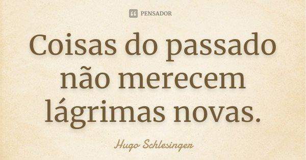Coisas do passado não merecem lágrimas novas.... Frase de Hugo Schlesinger.