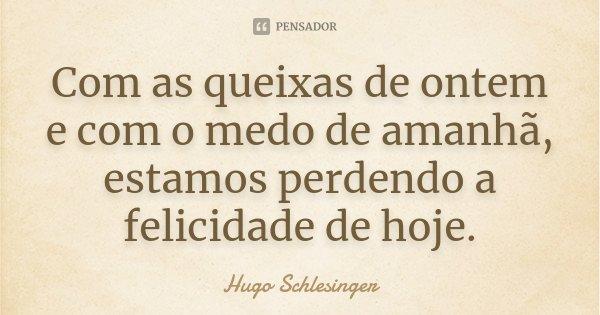 Com as queixas de ontem e com o medo de amanhã, estamos perdendo a felicidade de hoje.... Frase de Hugo Schlesinger.