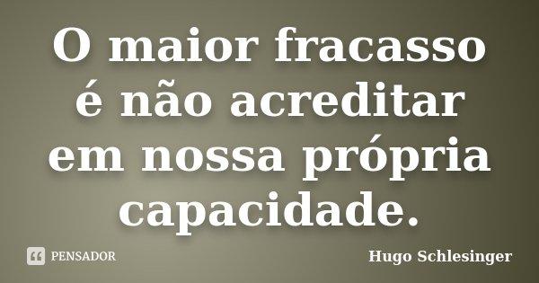 O maior fracasso é não acreditar em nossa própria capacidade.... Frase de Hugo Schlesinger.