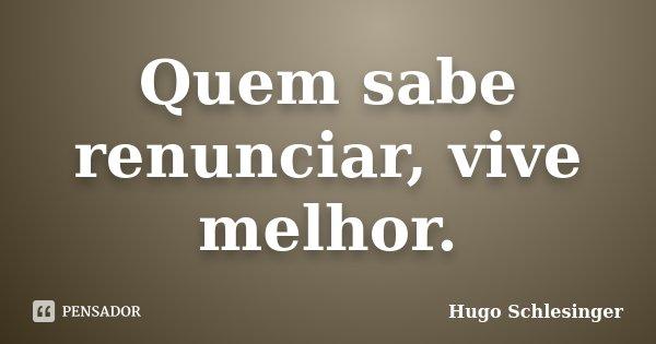 Quem sabe renunciar, vive melhor.... Frase de Hugo Schlesinger.