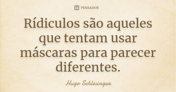 Rídiculos são aqueles que tentam usar máscaras para parecer diferentes.... Frase de Hugo Schlesinger.