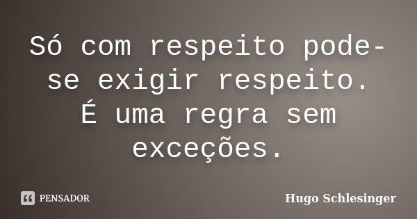 Só com respeito pode-se exigir respeito. É uma regra sem exceções.... Frase de Hugo Schlesinger.
