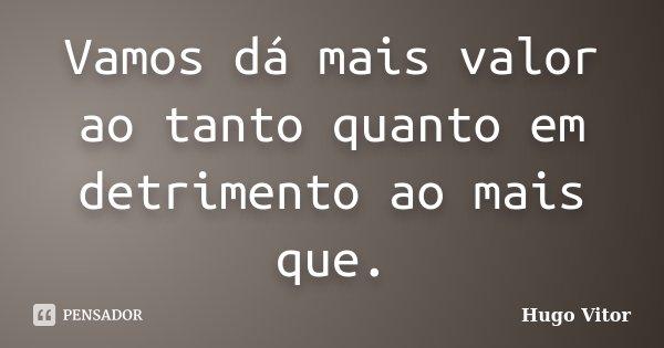 Vamos dá mais valor ao tanto quanto em detrimento ao mais que.... Frase de Hugo Vitor.