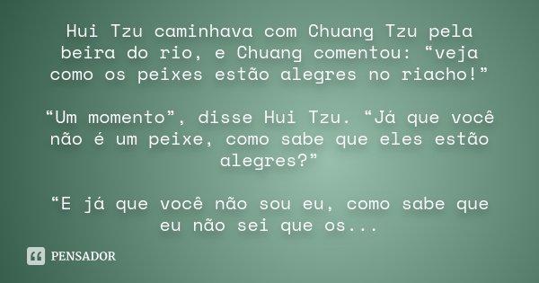 """Hui Tzu caminhava com Chuang Tzu pela beira do rio, e Chuang comentou: """"veja como os peixes estão alegres no riacho!"""" """"Um momento"""", disse Hui Tzu. """"Já que você ... Frase de Desconhecido."""