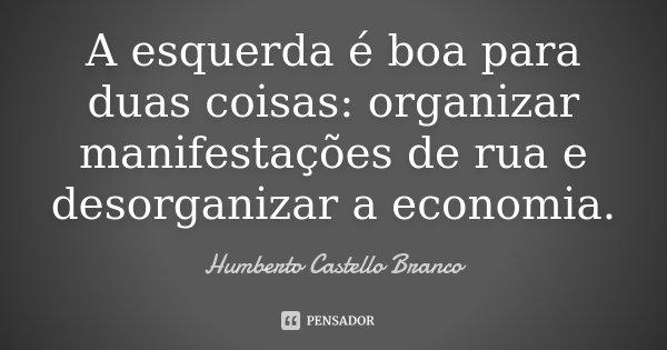 A esquerda é boa para duas coisas: organizar manifestações de rua e desorganizar a economia.... Frase de Humberto Castello Branco.