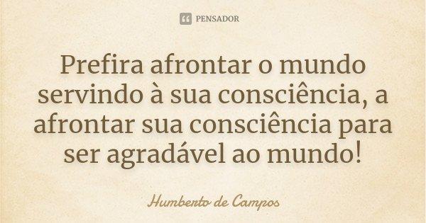 Prefira afrontar o mundo servindo à sua consciência, a afrontar sua consciência para ser agradável ao mundo!... Frase de Humberto de Campos.
