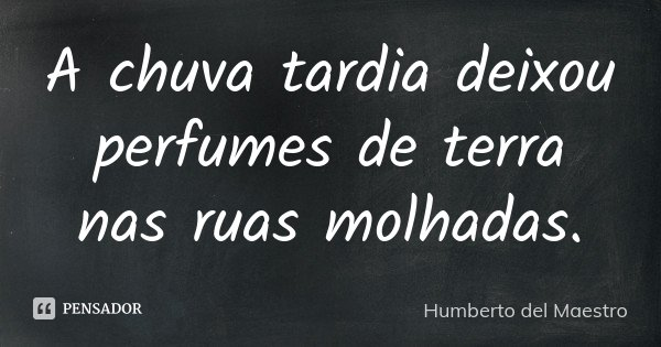 A chuva tardia deixou perfumes de terra nas ruas molhadas.... Frase de Humberto del Maestro.