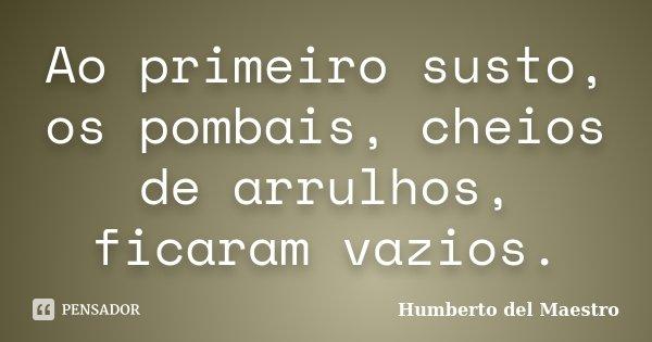 Ao primeiro susto, os pombais, cheios de arrulhos, ficaram vazios.... Frase de Humberto del Maestro.