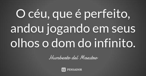 O céu, que é perfeito, andou jogando em seus olhos o dom do infinito.... Frase de Humberto del Maestro.