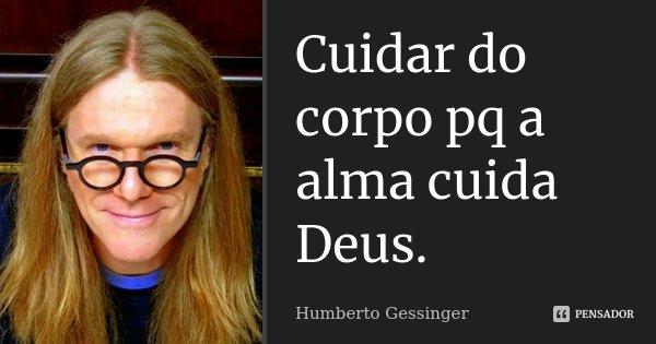 Cuidar do corpo pq a alma cuida Deus.... Frase de Humberto Gessinger.