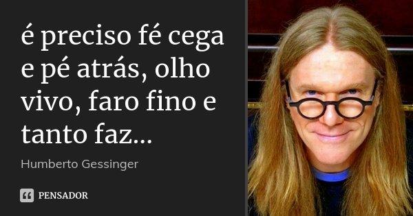 é preciso fé cega e pé atrás, olho vivo, faro fino e tanto faz...... Frase de Humberto Gessinger.