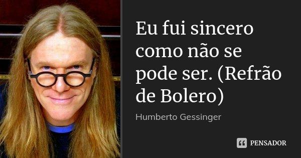 Eu fui sincero como não se pode ser. (Refrão de Bolero)... Frase de Humberto Gessinger.