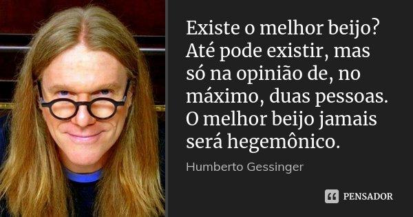 Existe o melhor beijo? Até pode existir, mas só na opinião de, no máximo, duas pessoas. O melhor beijo jamais será hegemônico.... Frase de Humberto Gessinger.