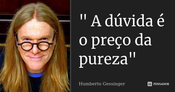 """"""" A dúvida é o preço da pureza""""... Frase de Humberto Gessinger."""