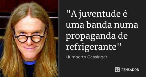 """""""A juventude é uma banda numa propaganda de refrigerante""""... Frase de Humberto Gessinger."""
