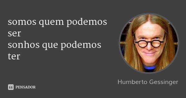 somos quem podemos ser sonhos que podemos ter... Frase de Humberto Gessinger.