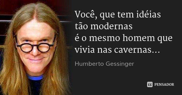 Você, que tem idéias tão modernas é o mesmo homem que vivia nas cavernas...... Frase de Humberto Gessinger.