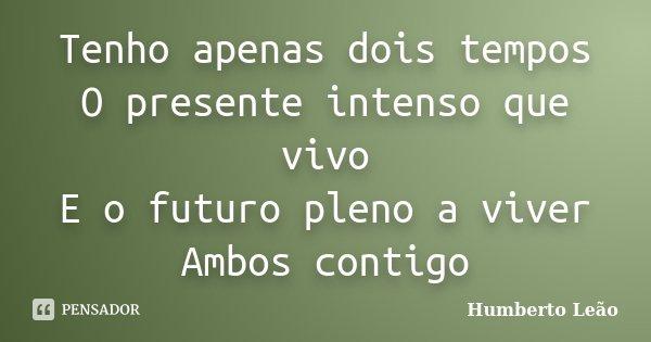 Tenho apenas dois tempos O presente intenso que vivo E o futuro pleno a viver Ambos contigo... Frase de Humberto Leão.