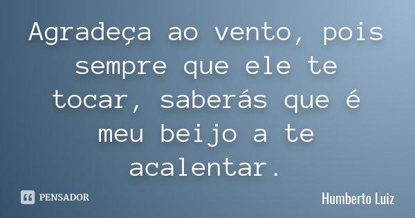 Agradeça ao vento, pois sempre que ele te tocar, saberás que é meu beijo a te acalentar.... Frase de Humberto Luiz.