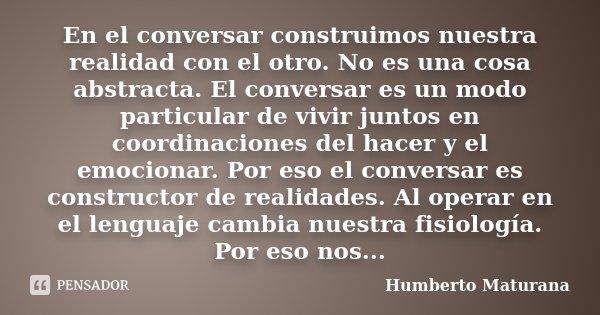 En El Conversar Construimos Nuestra Humberto Maturana