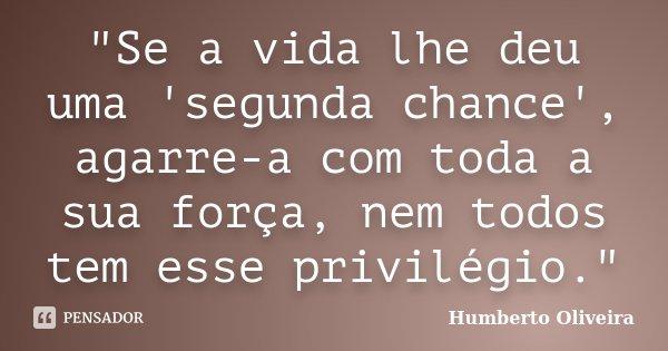 """""""Se a vida lhe deu uma 'segunda chance', agarre-a com toda a sua força, nem todos tem esse privilégio.""""... Frase de Humberto Oliveira."""