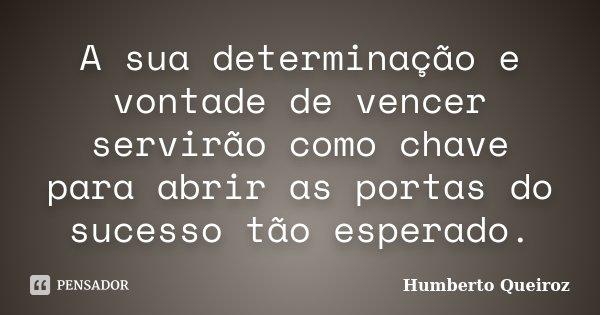 A sua determinação e vontade de vencer servirão como chave para abrir as portas do sucesso tão esperado.... Frase de Humberto Queiroz.