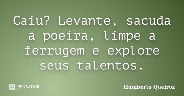 Caiu? Levante, sacuda a poeira, limpe a ferrugem e explore seus talentos.... Frase de Humberto Queiroz.