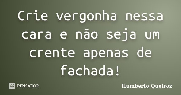 Crie vergonha nessa cara e não seja um crente apenas de fachada!... Frase de Humberto Queiroz.