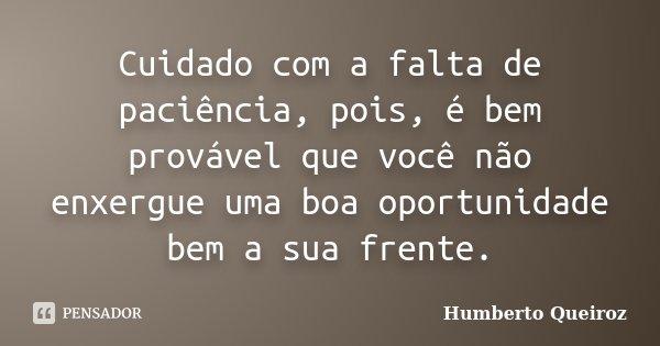 Cuidado com a falta de paciência, pois, é bem provável que você não enxergue uma boa oportunidade bem a sua frente.... Frase de Humberto Queiroz.