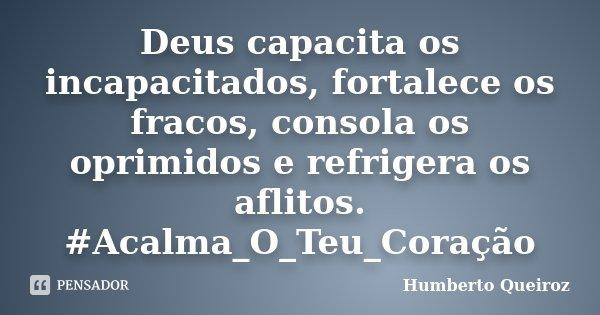 Deus capacita os incapacitados, fortalece os fracos, consola os oprimidos e refrigera os aflitos. #Acalma_O_Teu_Coração... Frase de Humberto Queiroz.