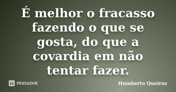 É melhor o fracasso fazendo o que se gosta, do que a covardia em não tentar fazer.... Frase de Humberto Queiroz.